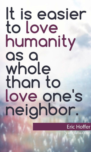 It is easier to love humanity as a whole than to love one's neighbor ...