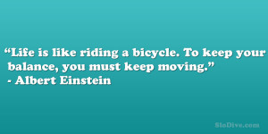 """... . To keep your balance, you must keep moving."""" – Albert Einstein"""