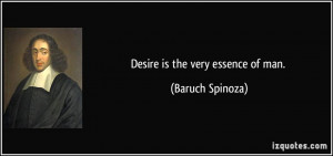 Desire is the very essence of man. - Baruch Spinoza