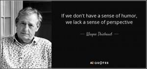 ... have a sense of humor, we lack a sense of perspective - Wayne Thiebaud