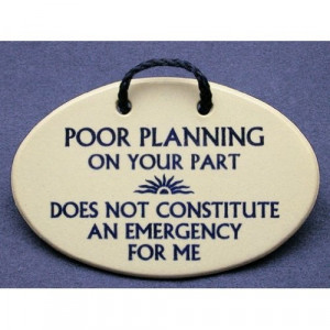 Poor planning on your part does not constitute an emergency for me ...