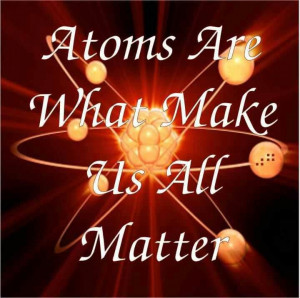Atoms Are What Make Us All Matter