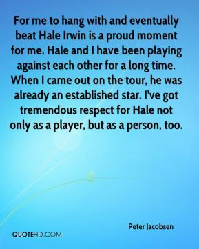 with and eventually beat Hale Irwin is a proud moment for me Hale