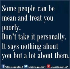 Some people can be mean and treat you poorly. Don't take it personally ...