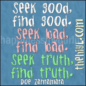 Seek good, find good. Seek bad, find bad. Seek truth, find truth. ~Doe ...