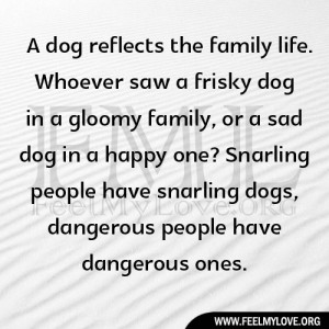 family life. Whoever saw a frisky dog in a gloomy family, or a sad dog ...
