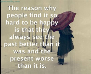 The reason why people find it so hard to be happy is that they always ...