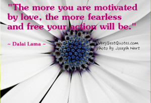 The more you are motivated by love ~ Dalai Lama Quotes about Love