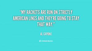 My rackets are run on strictly American lines and they're going to ...