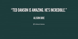"Ted Danson is amazing. He's incredible."""