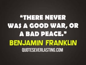 There never was a good war, or a bad peace. - Benjamin Franklin