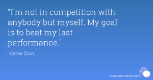 not in competition with anybody but myself. My goal is to beat my ...