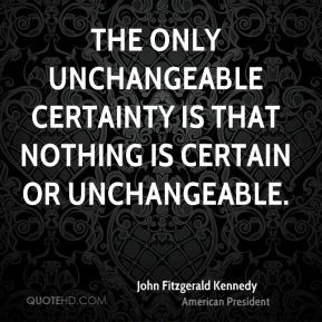John Fitzgerald Kennedy - The only unchangeable certainty is that ...