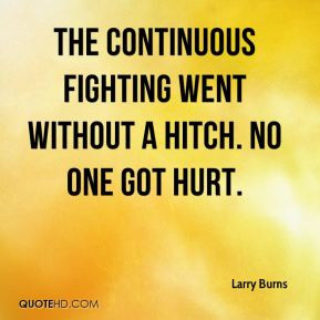 Larry Burns - The continuous fighting went without a hitch. No one got ...