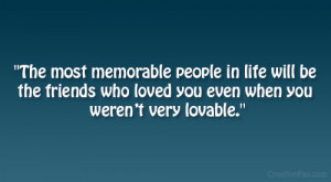 ... be the friends who loved you even when you weren't very lovable