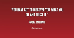 You have got to discover you, what you do, and trust it.""