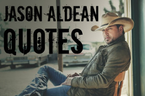 Jason Aldean Song Lyric Quotes http://jason-aldean-quotes.tumblr.com/