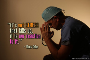 """It's not stress that kills us, it is our reaction to it."""" ~ Hans ..."""