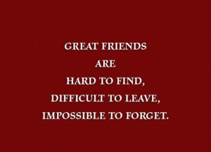 Great Friends Are Hard To Find, Difficult To Leave Impossible To ...