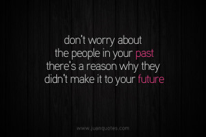 Don't worry about the people in your past. There's a reason why ...