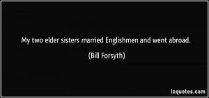 My two elder sisters married Englishmen and went abroad. - Bill ...