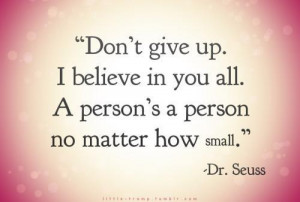 Don't give up. I believe in you all. A person's a person no matter how ...