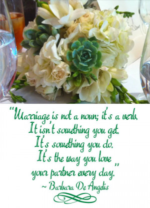 Marriage is not a noun; it's a verb. It isn't something you get, it's ...