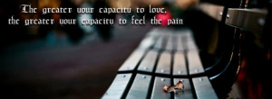 ... Your Capacity To Love, The Greater Your Capacity To Feel Pain Quote Of