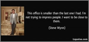 ... not trying to impress people. I want to be close to them. - Steve Wynn
