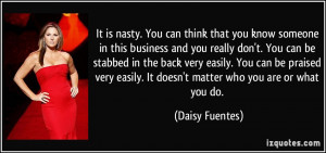 is nasty. You can think that you know someone in this business and you ...