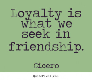Quote about friendship - Loyalty is what we seek in friendship.
