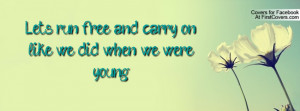 let's run free and carry on like we did when we were young. , Pictures