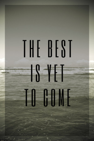 Image Result For The Best Is Yet To Come Quotes