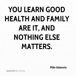 You learn good health and family are it, and nothing else matters.