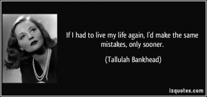 If I had to live my life again, I'd make the same mistakes, only ...