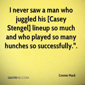 Connie Mack - I never saw a man who juggled his [Casey Stengel] lineup ...