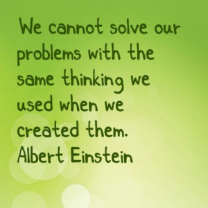 We cannot solve our problems with the same thinking we used when we ...