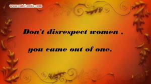 Dont Disrespect Women - You Came Out of One