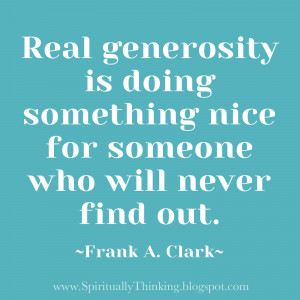 Real generosity is doing something nice for someone who will never ...