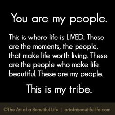 You Are My People | Our tribes make life more beautiful. | Read more ...
