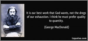 It is our best work that God wants, not the dregs of our exhaustion. I ...