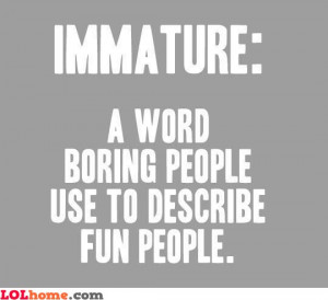 Indeed, immature is a word used by boring people to describe us, the ...