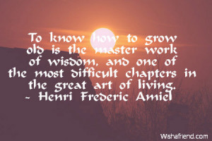 To know how to grow old is the master work of wisdom, and one of the ...