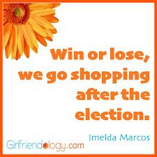 "... We Go Shopping After The Election "" - Imelda Marcos ~ Politics Quote"