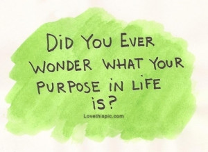 25625-Did-You-Ever-Wonder-What-Your-Purpose-In-Life-Is-.jpg