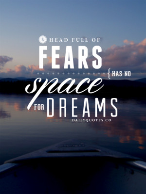 ... full of fears has no space for dreams. Quotes about dreams and fear