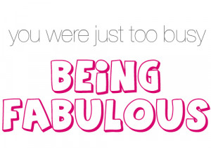 You Were Just Too Busy Being Fabulous