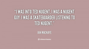 Ted Nugent, I was a Nugent guy. I was a skateboarder listening to Ted ...