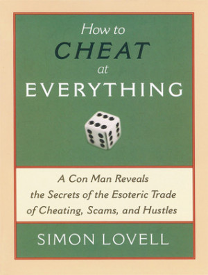 How to Cheat at Everything: A Con Man Reveals the Secrets of the ...