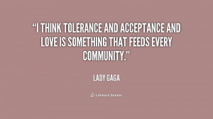 think tolerance and acceptance and love is something that feeds ...